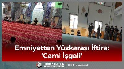 Emniyetten Yüzkarası İftira: 'Cami işgali'