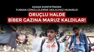 Adana Emniyetinden Furkan Gönüllülerine Akılalmaz Muamele! Oruçlu Halde Biber Gazına Maruz Kaldılar!
