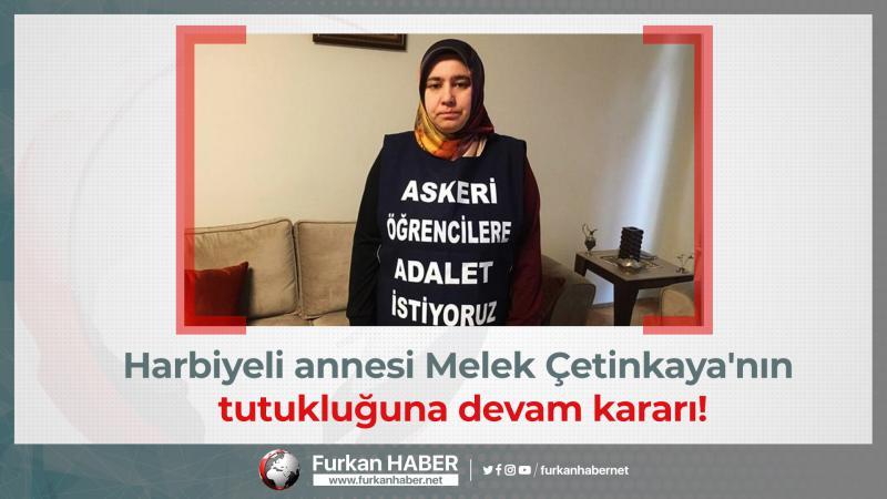 Harbiyeli annesi Melek Çetinkaya'nın tutukluğuna devam kararı!