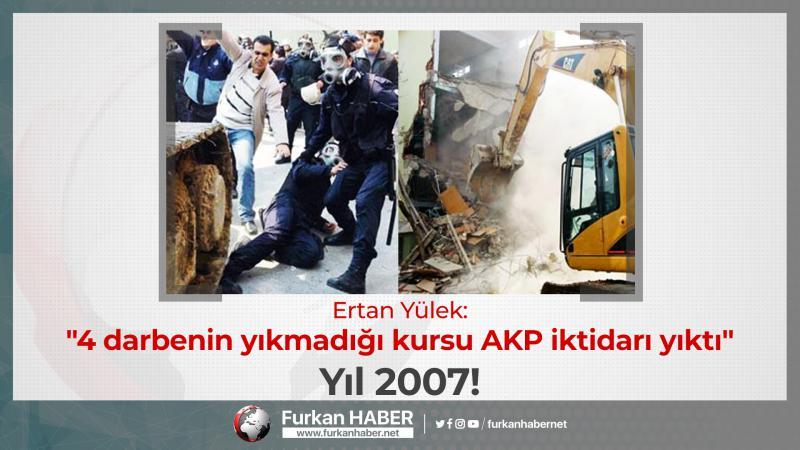 """Ertan Yülek: """"4 darbenin yıkmadığı kursu AKP iktidarı yıktı"""" Yıl 2007!"""