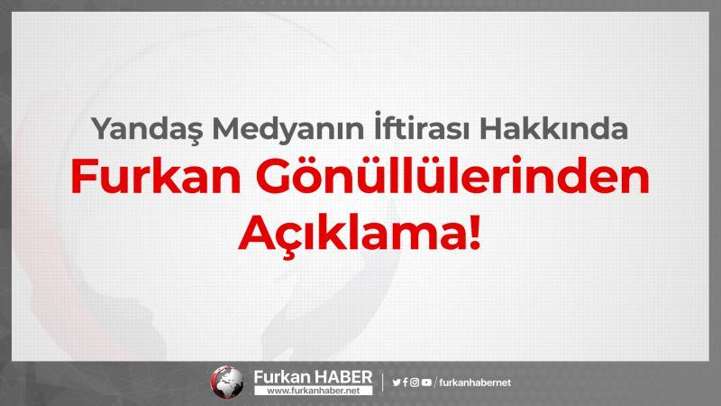 Yandaş Medyanın İftirası Hakkında Furkan Gönüllülerinden Açıklama!