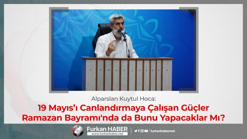 Alparslan Hoca: 19 Mayıs'ı Canlandırmaya Çalışan Güçler Ramazan Bayramı'nda da Bunu Yapacaklar Mı?