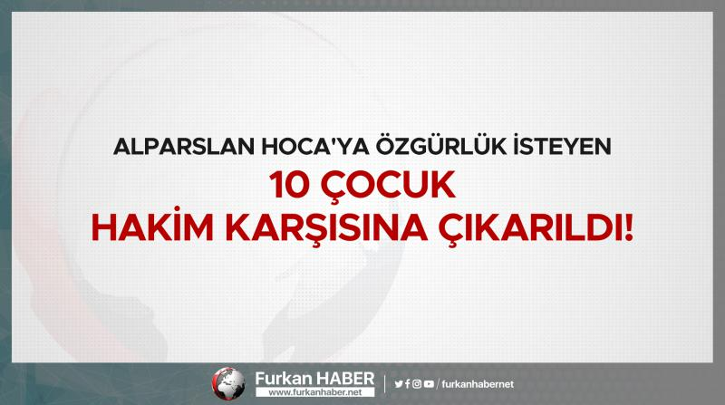 Alparslan Hoca'ya Özgürlük İsteyen 10 Çocuk Hakim Karşısına Çıkarıldı!