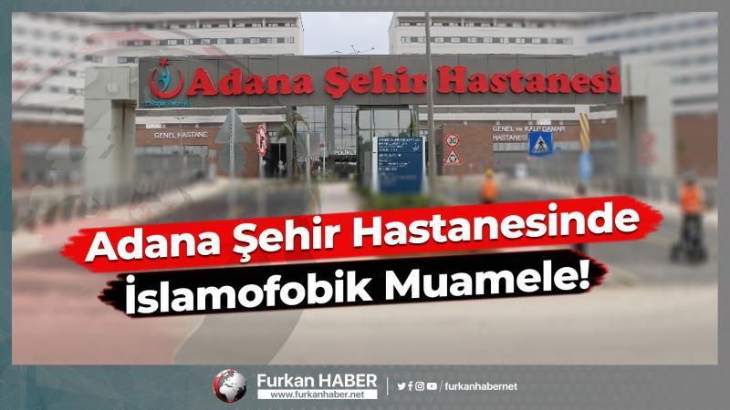 Adana Şehir Hastanesinde İslamofobik Muamele!