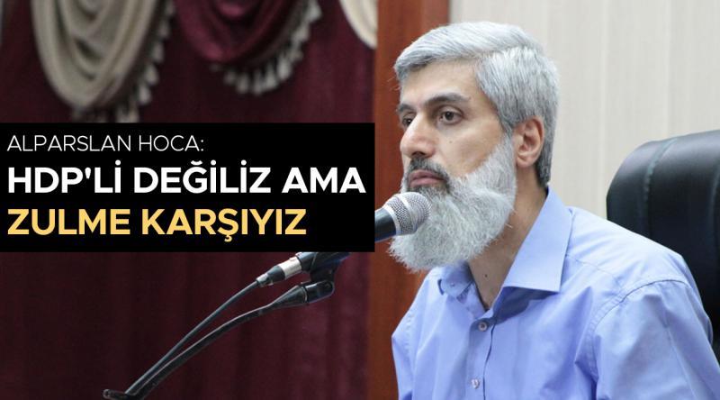 Alparslan Hoca: HDP'li değiliz ama zulme karşıyız
