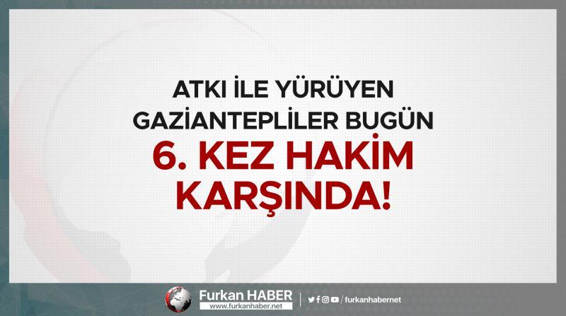 Atkı ile Yürüyen Gaziantepliler Bugün 6. Kez Hakim Karşında!