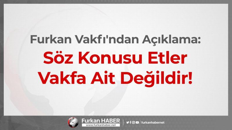 Furkan Vakfı'ndan Adana'da Kaçak Et İddiasına Cevap: Söz Konusu Etler Vakfa Ait Değildir!