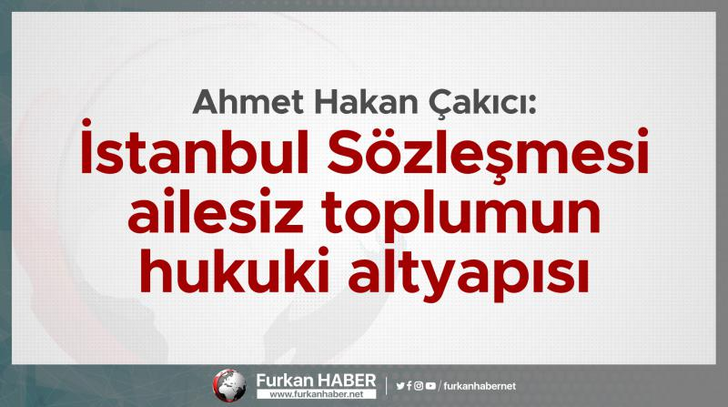 Ahmet Hakan Çakıcı: İstanbul Sözleşmesi ailesiz toplumun hukuki altyapısı