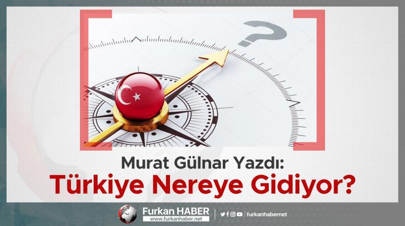 Murat Gülnar Yazdı: Türkiye Nereye Gidiyor?