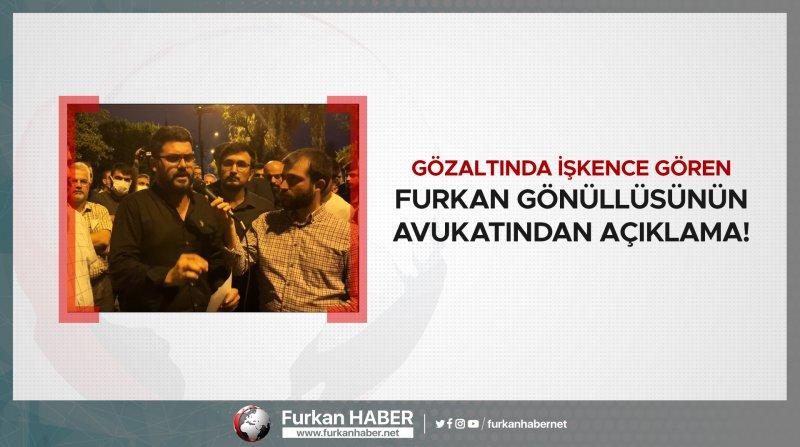 Gözaltında işkence gören Furkan Gönüllüsünün avukatından açıklama!