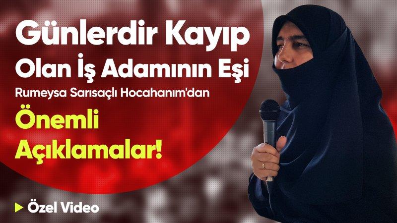 """Kayıp iş adamının eşi Rumeysa Sarısaçlı Hocahanım'dan net açıklama! """"Emniyet bu masum insanlara işkence ile uğraşacağına eşimi bulsun"""""""