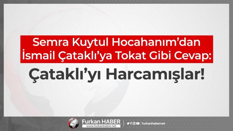 Semra Kuytul Hocahanım'dan İsmail Çataklı'ya Tokat Gibi Cevap: Çataklı'yı Harcamışlar!