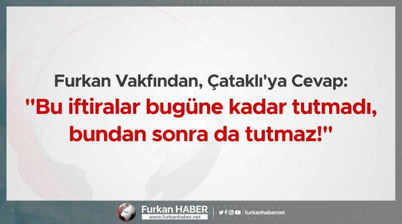 """Furkan Vakfından, Çataklı'ya Cevap: """"Bu iftiralar bugüne kadar tutmadı, bundan sonra da tutmaz!"""""""