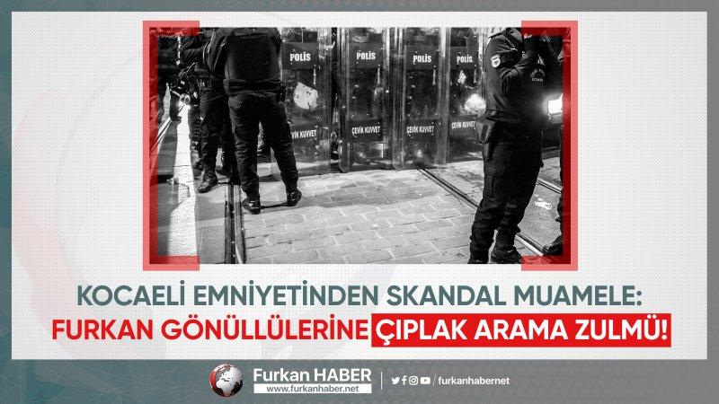 Kocaeli Emniyetinden Skandal Muamele: Furkan Gönüllülerine Çıplak Arama Zulmü!