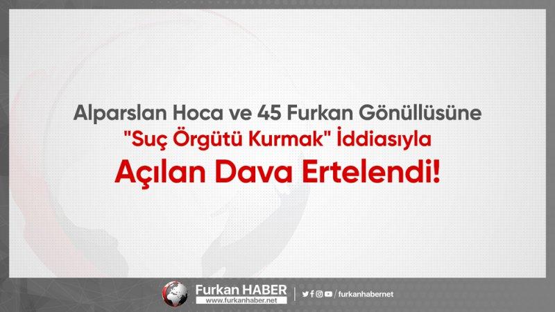 """Alparslan Hoca ve 45 Furkan Gönüllüsüne """"Suç Örgütü Kurmak"""" İddiasıyla Açılan Dava Ertelendi!"""