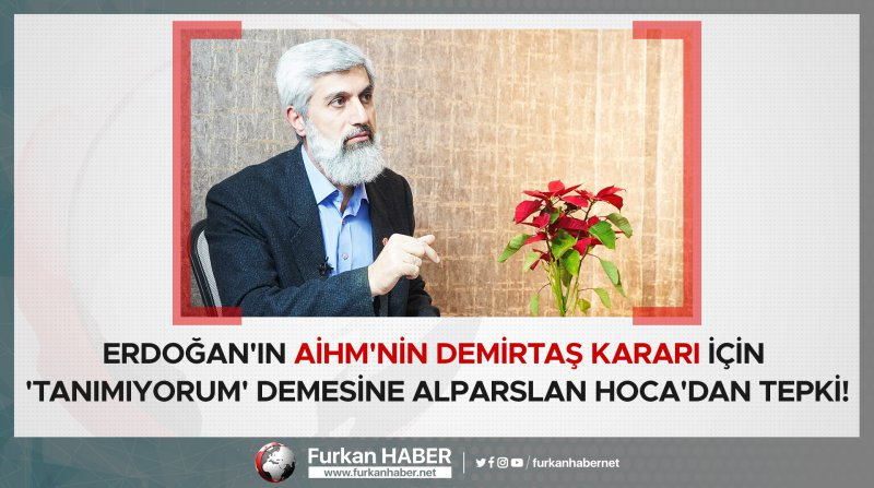 Erdoğan'ın AİHM'nin Demirtaş kararı için 'tanımıyorum' demesine Alparslan Hoca'dan Tepki!