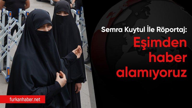 Semra Kuytul'la Röportaj: Eşimden haber alamıyoruz