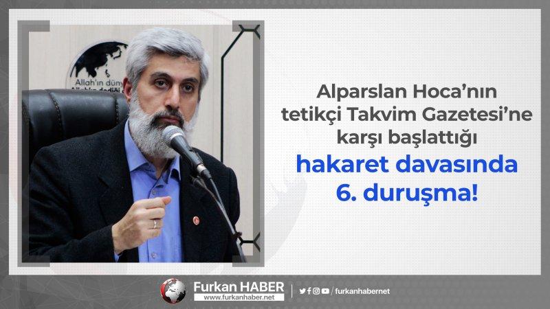 Alparslan Hoca'nın tetikçi Takvim Gazetesi'ne karşı başlattığı hakaret davasında 6. duruşma!