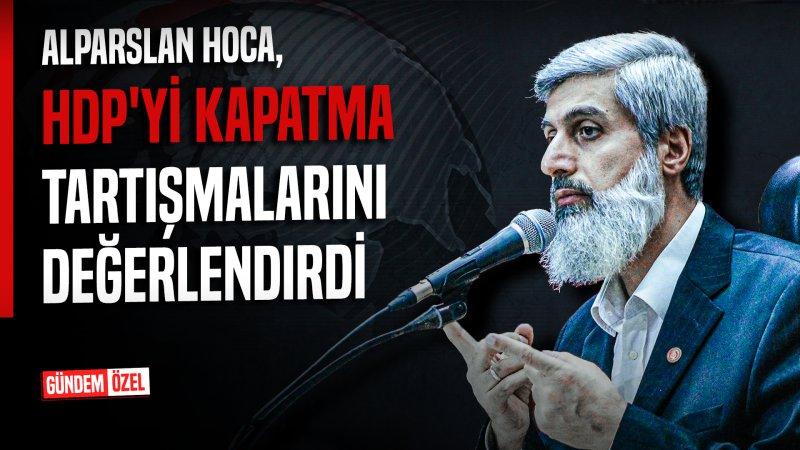 Alparslan Hoca, HDP'yi kapatma tartışmalarını değerlendirdi