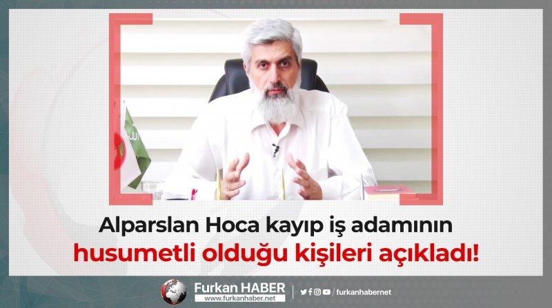 Alparslan Hoca kayıp iş adamının husumetli olduğu kişileri açıkladı!