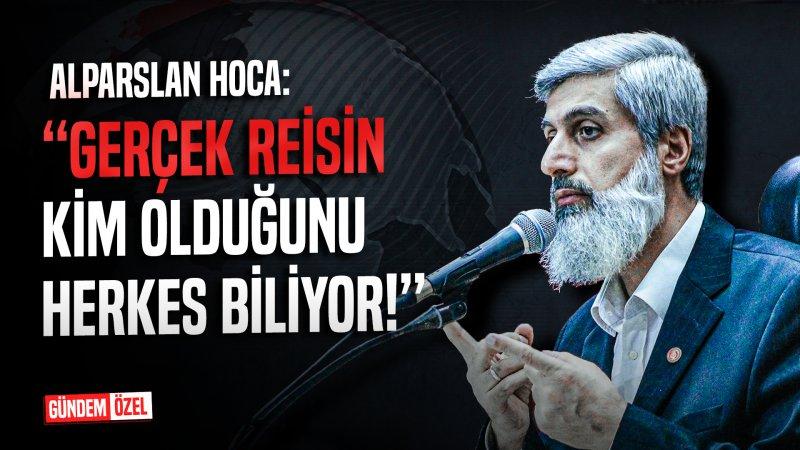 """Alparslan Hoca: """"Gerçek reisin kim olduğunu herkes biliyor!"""""""