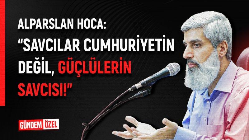 """Alparslan Hoca: """"Savcılar cumhuriyetin değil, güçlülerin savcısı!"""""""