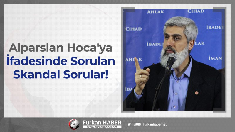 Alparslan Kuytul Hoca'ya İfadesinde Sorulan Skandal Sorular!