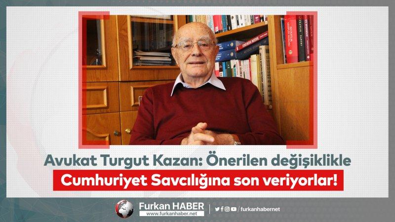 Avukat Turgut Kazan: Önerilen değişiklikle Cumhuriyet Savcılığına son veriyorlar