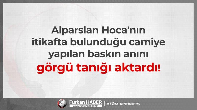 Alparslan Hoca'nın itikafta bulunduğu camiye yapılan baskın anını görgü tanığı aktardı!