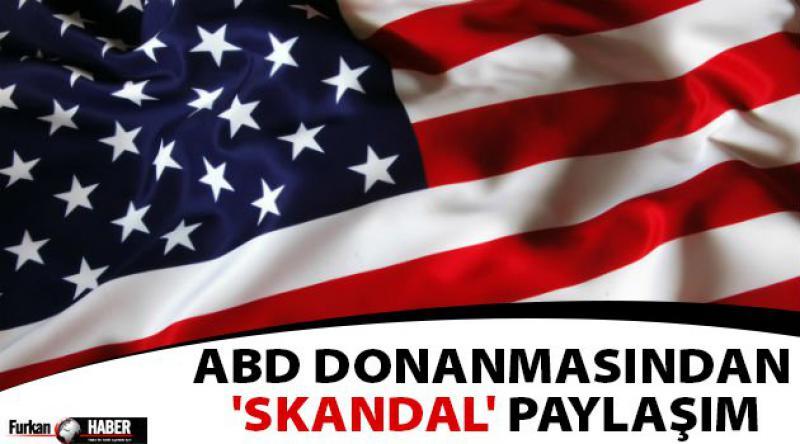 ABD Donanmasından 'skandal' paylaşım