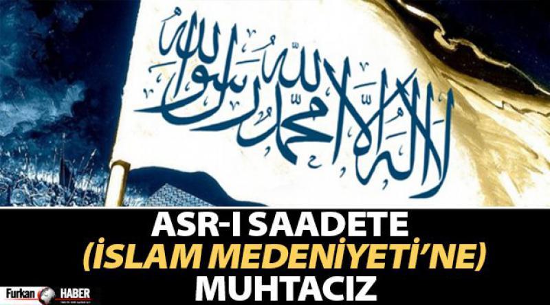 Asr-ı Saadete (İslam Medeniyeti'ne) Muhtacız
