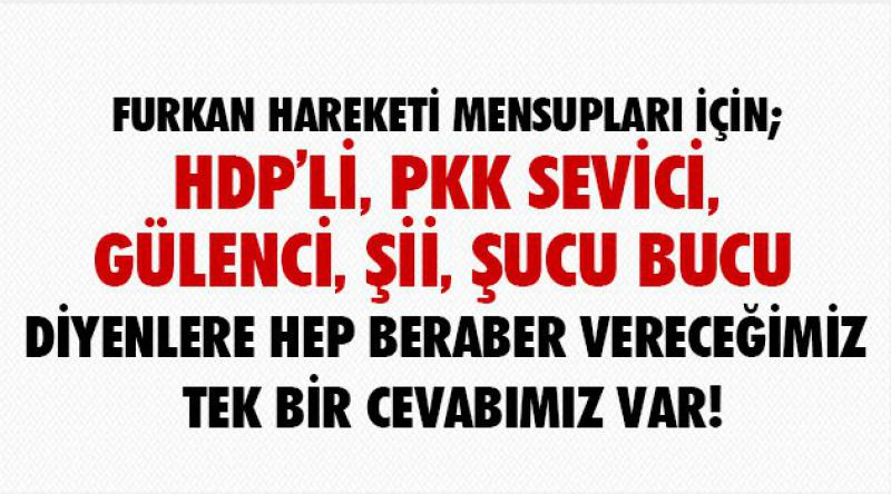 Furkan Hareketi Mensupları için; Hdp'li, Pkk sevici, Gülenci, Şii, şucu bucu diyenlere hep beraber vereceğimiz tek bir cevabımız var!