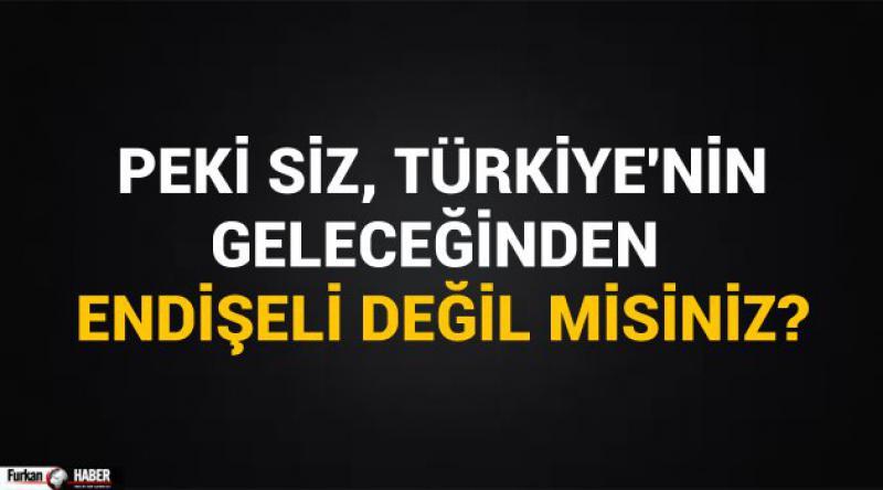Peki siz, Türkiye'nin geleceğinden endişeli değil misiniz?